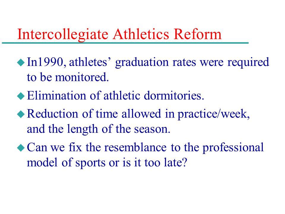 Intercollegiate Athletics Reform u In1990, athletes graduation rates were required to be monitored. u Elimination of athletic dormitories. u Reduction