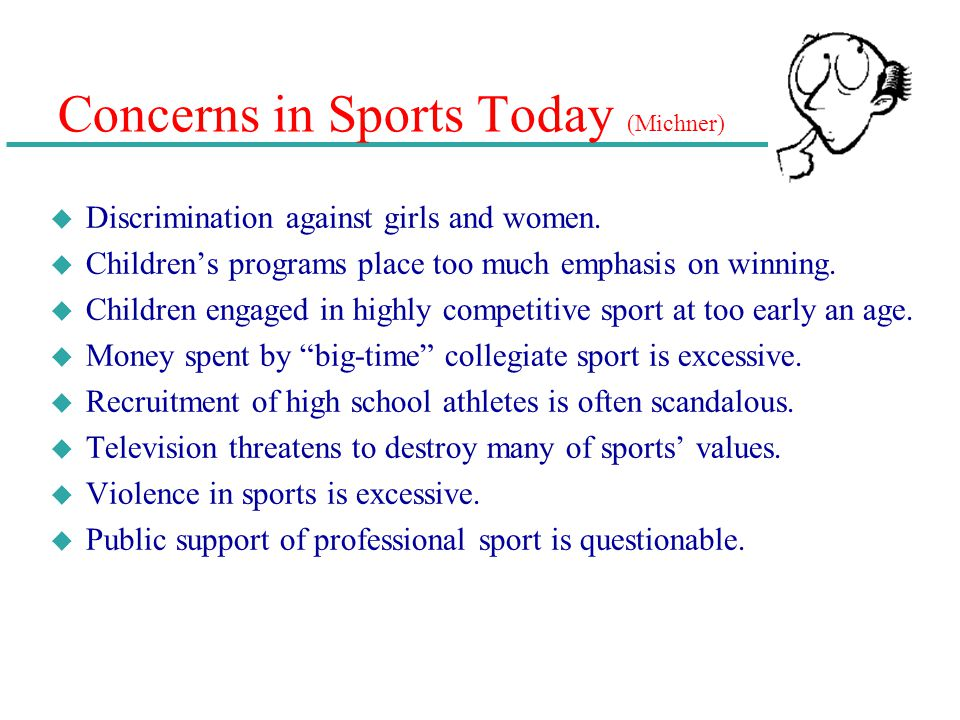 Concerns in Sports Today (Michner) u Discrimination against girls and women. u Childrens programs place too much emphasis on winning. u Children engag