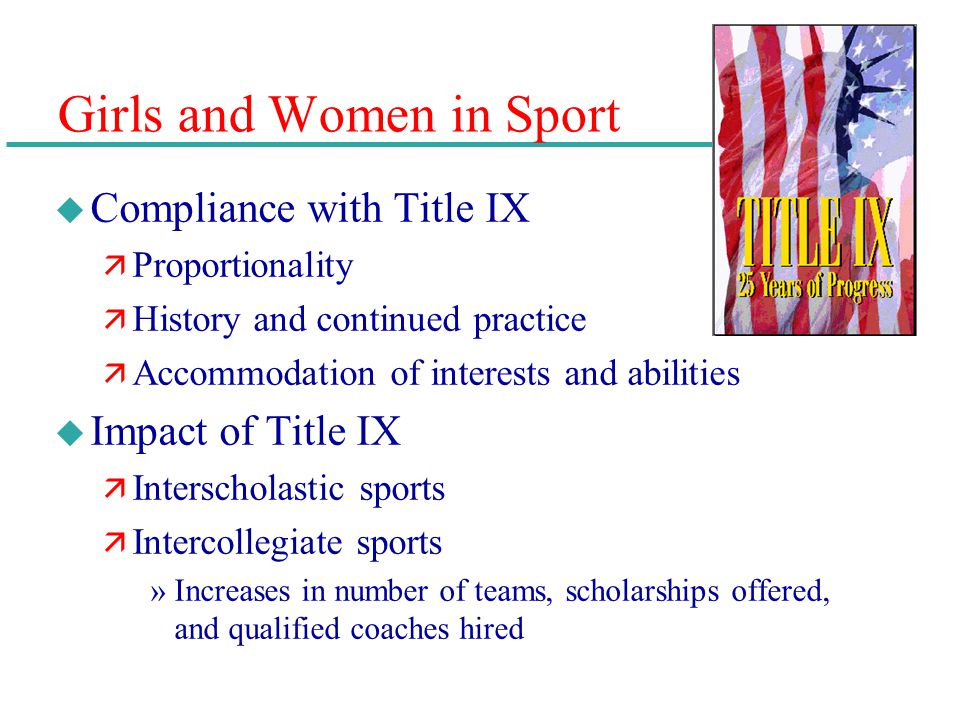 Girls and Women in Sport u Compliance with Title IX ä Proportionality ä History and continued practice ä Accommodation of interests and abilities u Im