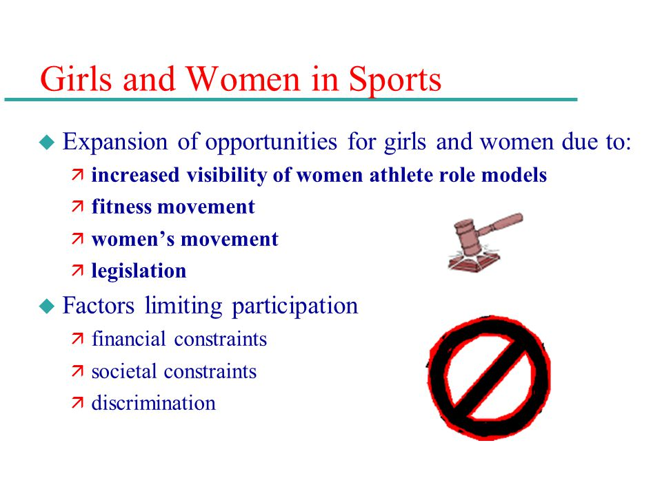 Girls and Women in Sports u Expansion of opportunities for girls and women due to: ä increased visibility of women athlete role models ä fitness movem
