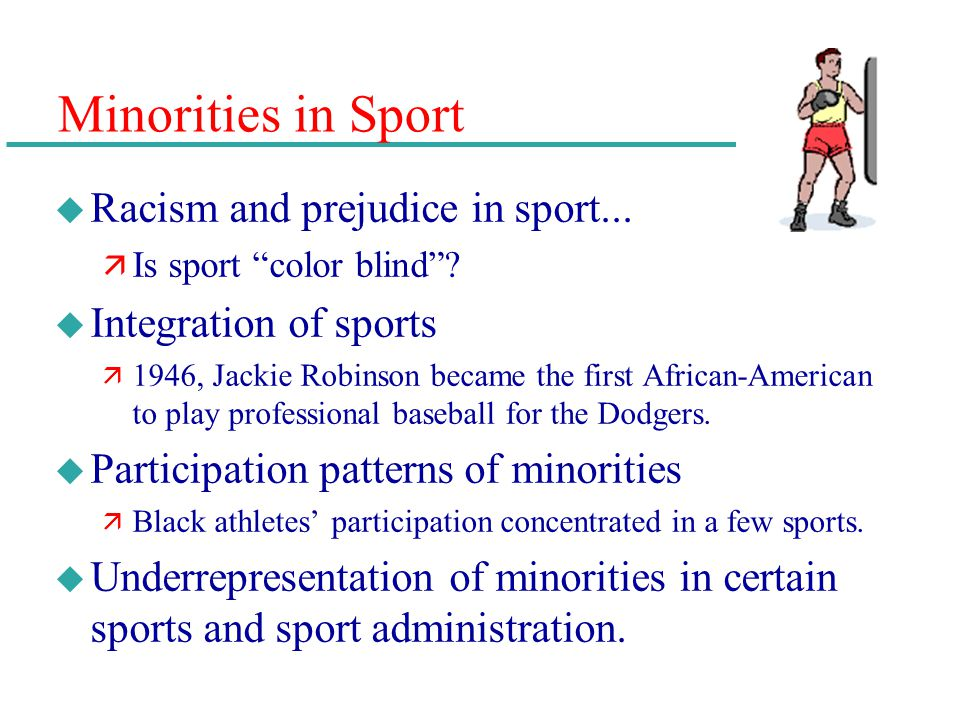 Minorities in Sport u Racism and prejudice in sport... ä Is sport color blind? u Integration of sports ä 1946, Jackie Robinson became the first Africa