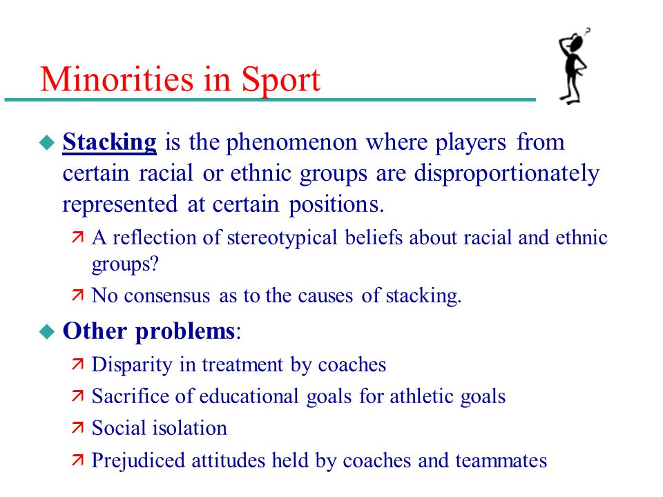 Minorities in Sport u Stacking is the phenomenon where players from certain racial or ethnic groups are disproportionately represented at certain posi