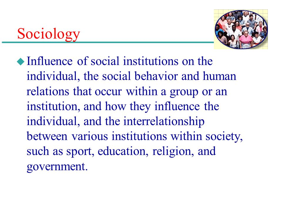 Sociology u Influence of social institutions on the individual, the social behavior and human relations that occur within a group or an institution, a