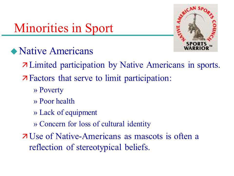 Minorities in Sport u Native Americans ä Limited participation by Native Americans in sports. ä Factors that serve to limit participation: »Poverty »P