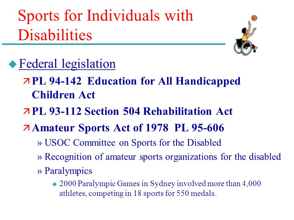Sports for Individuals with Disabilities u Federal legislation ä PL 94-142 Education for All Handicapped Children Act ä PL 93-112 Section 504 Rehabili