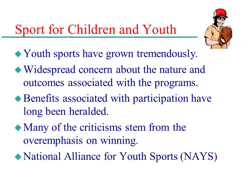 Sport for Children and Youth u Youth sports have grown tremendously. u Widespread concern about the nature and outcomes associated with the programs.