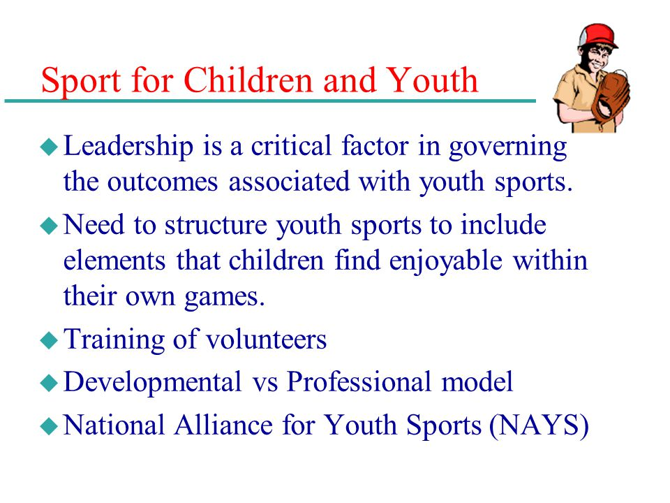 Sport for Children and Youth u Leadership is a critical factor in governing the outcomes associated with youth sports. u Need to structure youth sport