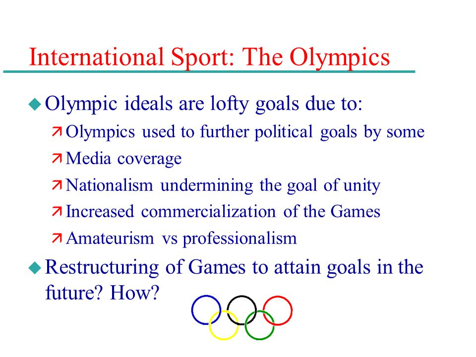 International Sport: The Olympics u Olympic ideals are lofty goals due to: ä Olympics used to further political goals by some ä Media coverage ä Natio