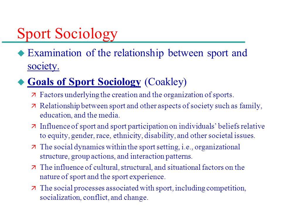 Sport Sociology u Examination of the relationship between sport and society. u Goals of Sport Sociology (Coakley) ä Factors underlying the creation an