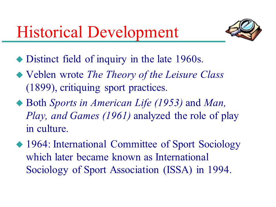 Historical Development u Distinct field of inquiry in the late 1960s. u Veblen wrote The Theory of the Leisure Class (1899), critiquing sport practice