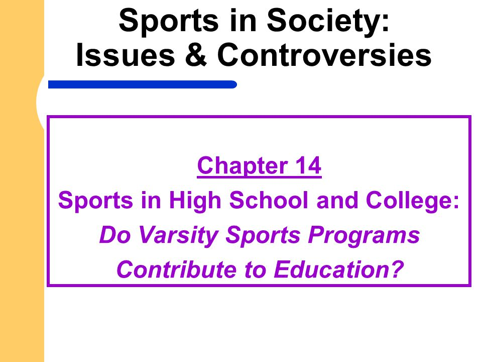Sports in Society: Issues & Controversies Chapter 14 Sports in High School and College: Do Varsity Sports Programs Contribute to Education?