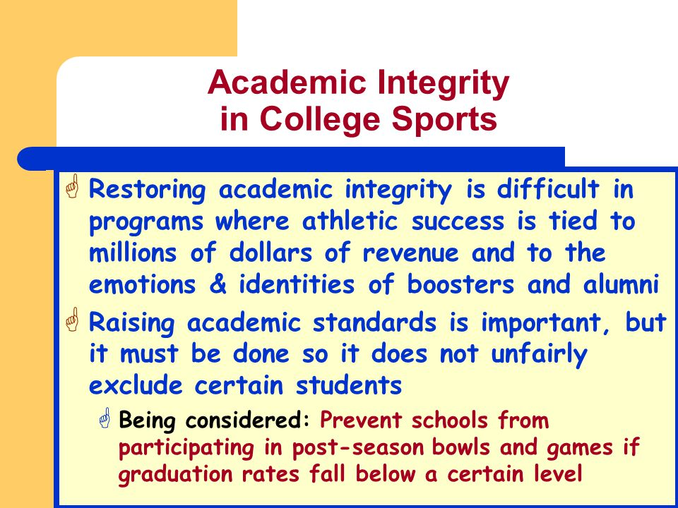 Academic Integrity in College Sports G Restoring academic integrity is difficult in programs where athletic success is tied to millions of dollars of