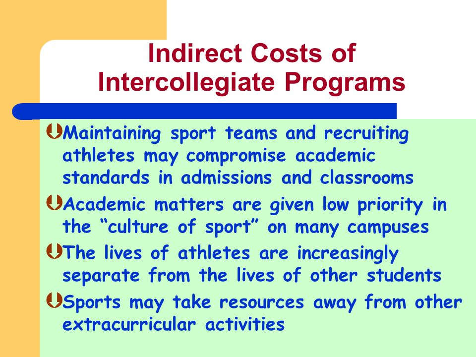 Indirect Costs of Intercollegiate Programs Maintaining sport teams and recruiting athletes may compromise academic standards in admissions and classro