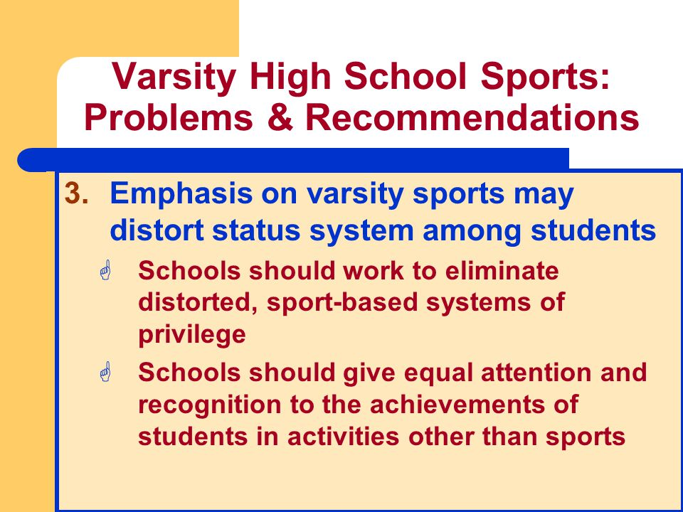 Varsity High School Sports: Problems & Recommendations 3.Emphasis on varsity sports may distort status system among students GSchools should work to e