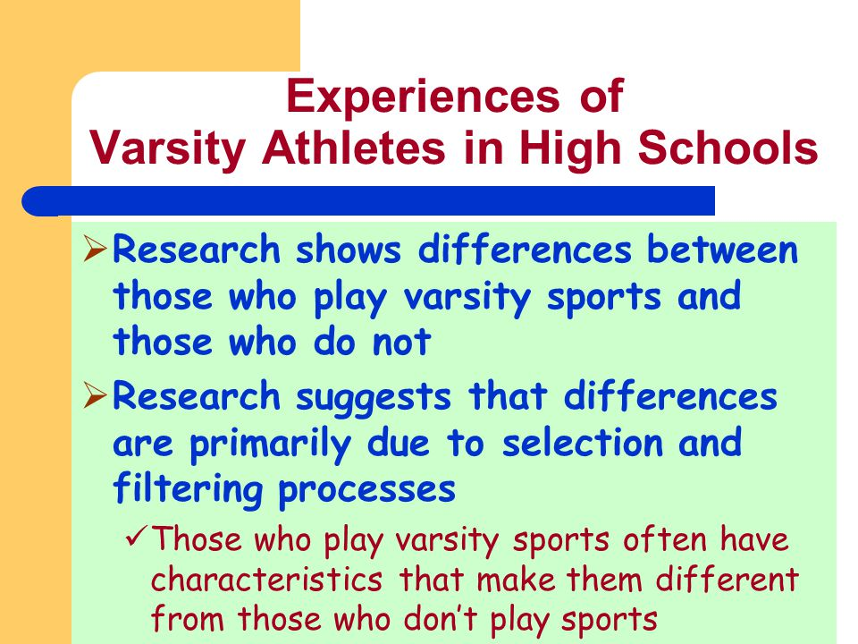 Experiences of Varsity Athletes in High Schools Research shows differences between those who play varsity sports and those who do not Research suggest