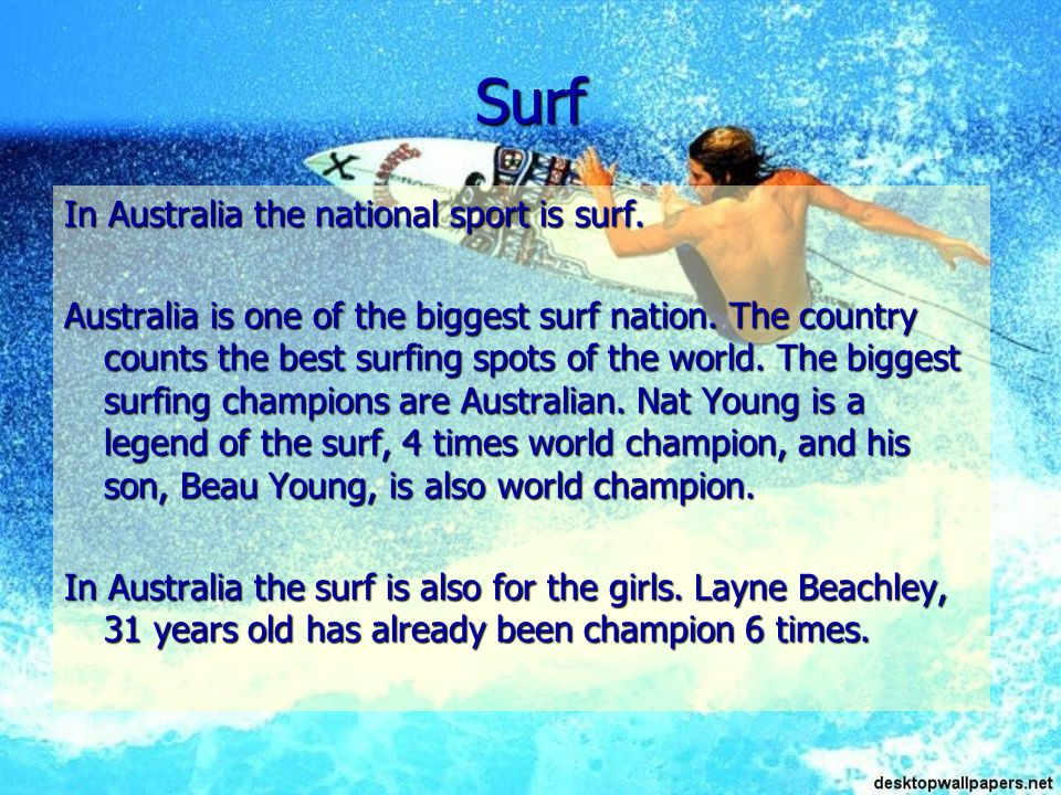 Surf In Australia the national sport is surf. Australia is one of the biggest surf nation.