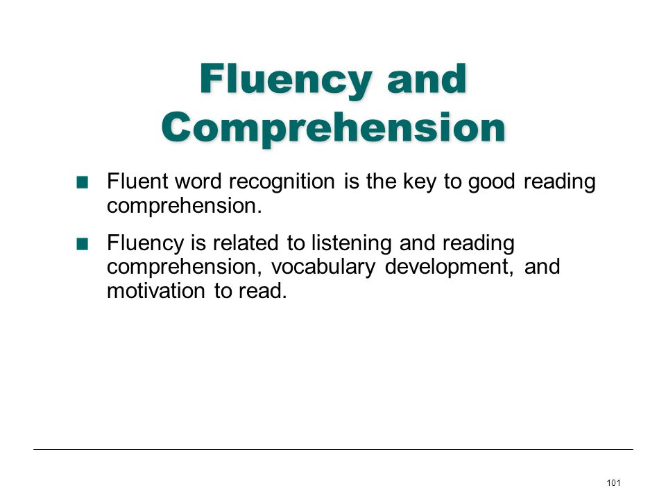 101 Fluency and Comprehension Fluent word recognition is the key to good reading comprehension. Fluency is related to listening and reading comprehens