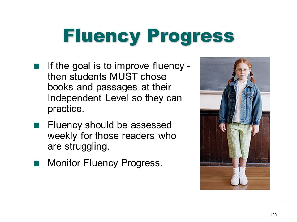 103 Fluency Progress If the goal is to improve fluency - then students MUST chose books and passages at their Independent Level so they can practice.