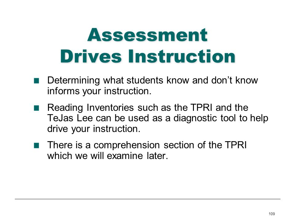 109 Assessment Drives Instruction Determining what students know and dont know informs your instruction. Reading Inventories such as the TPRI and the