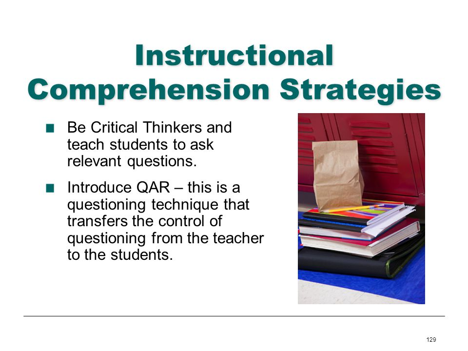 129 Instructional Comprehension Strategies Be Critical Thinkers and teach students to ask relevant questions. Introduce QAR – this is a questioning te