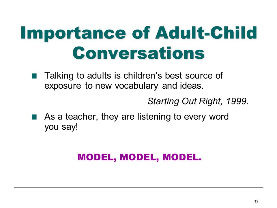 13 Importance of Adult-Child Conversations Talking to adults is childrens best source of exposure to new vocabulary and ideas. Starting Out Right, 199