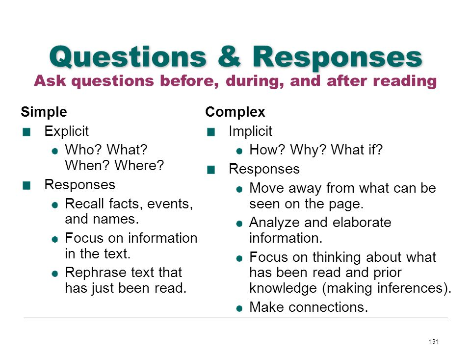 131 Questions & Responses Simple Explicit Who? What? When? Where? Responses Recall facts, events, and names. Focus on information in the text. Rephras