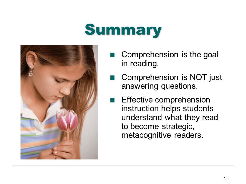 133 Summary Comprehension is the goal in reading. Comprehension is NOT just answering questions. Effective comprehension instruction helps students un