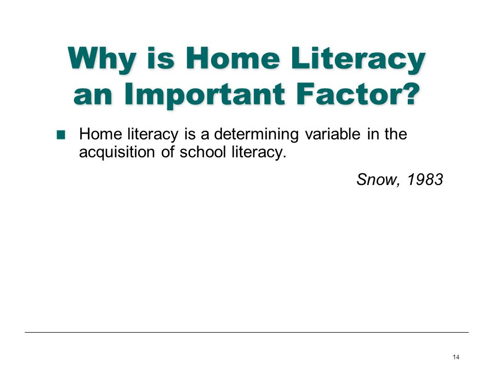 14 Why is Home Literacy an Important Factor? Home literacy is a determining variable in the acquisition of school literacy. Snow, 1983