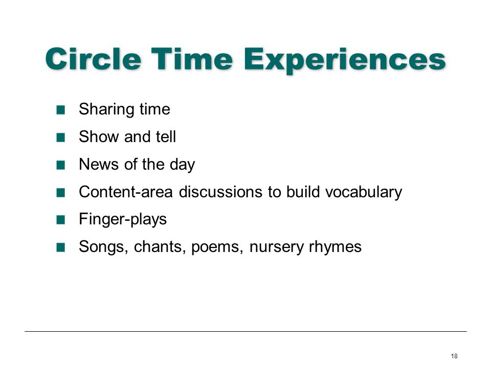 18 Circle Time Experiences Sharing time Show and tell News of the day Content-area discussions to build vocabulary Finger-plays Songs, chants, poems,