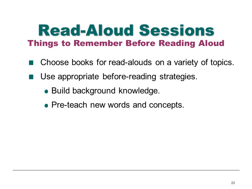 20 Read-Aloud Sessions Choose books for read-alouds on a variety of topics. Use appropriate before-reading strategies. Build background knowledge. Pre