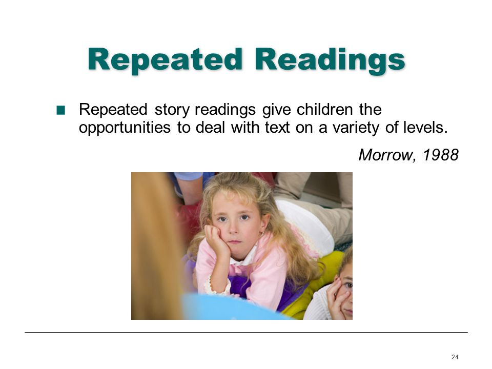 24 Repeated Readings Repeated story readings give children the opportunities to deal with text on a variety of levels. Morrow, 1988