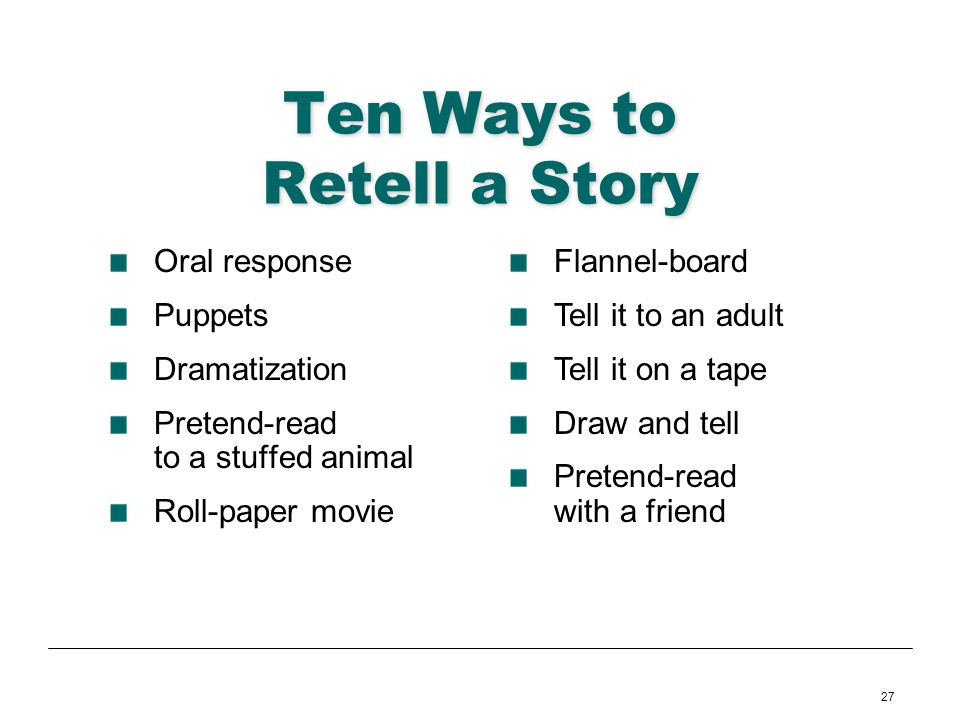 27 Ten Ways to Retell a Story Oral response Puppets Dramatization Pretend-read to a stuffed animal Roll-paper movie Flannel-board Tell it to an adult