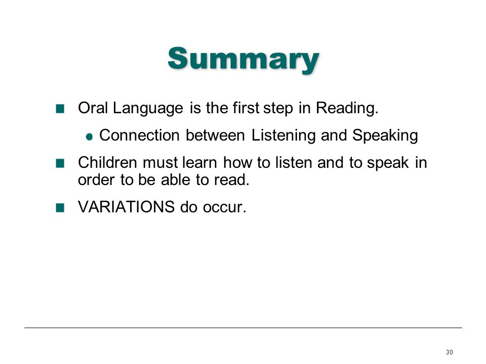 30 Summary Oral Language is the first step in Reading. Connection between Listening and Speaking Children must learn how to listen and to speak in ord
