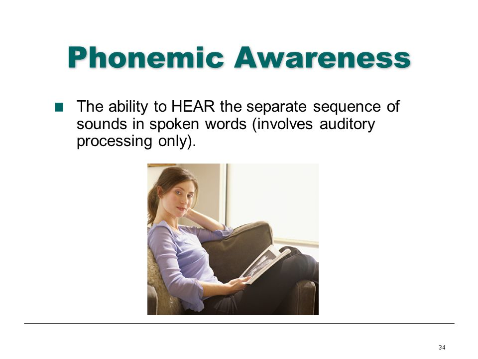 34 Phonemic Awareness The ability to HEAR the separate sequence of sounds in spoken words (involves auditory processing only).