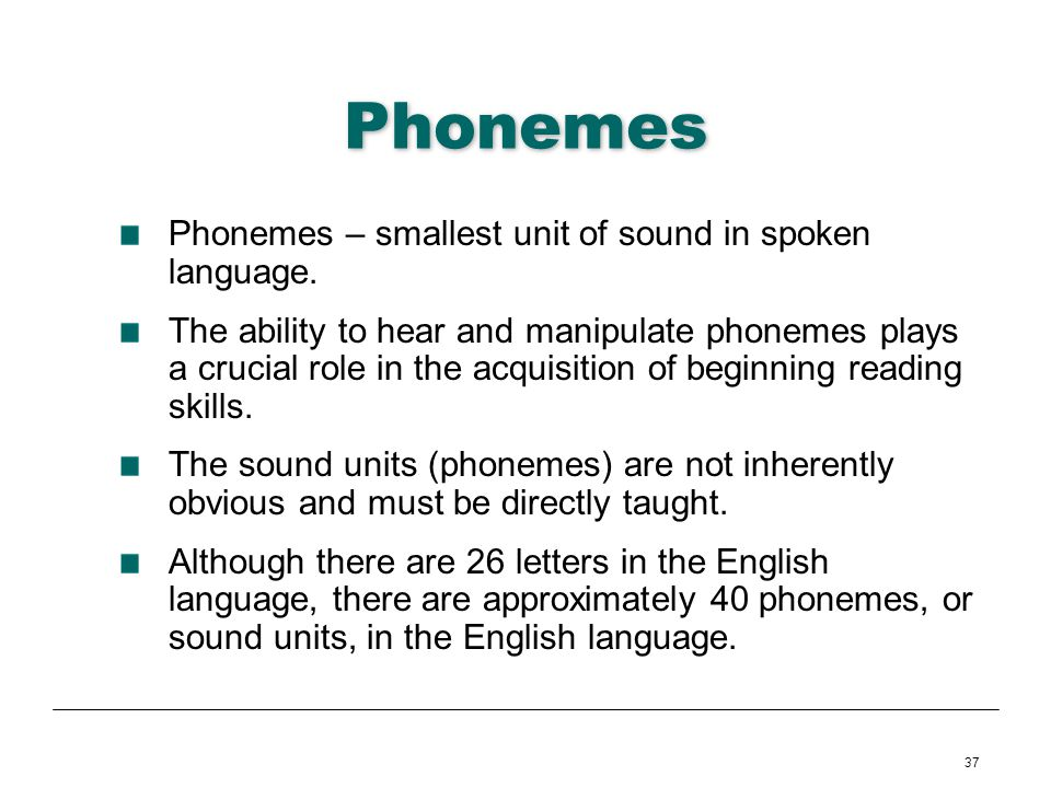 37 Phonemes Phonemes – smallest unit of sound in spoken language. The ability to hear and manipulate phonemes plays a crucial role in the acquisition