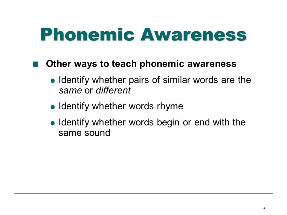 40 Phonemic Awareness Other ways to teach phonemic awareness Identify whether pairs of similar words are the same or different Identify whether words