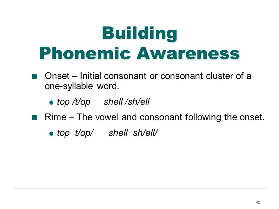42 Building Phonemic Awareness Onset – Initial consonant or consonant cluster of a one-syllable word. top /t/op shell /sh/ell Rime – The vowel and con