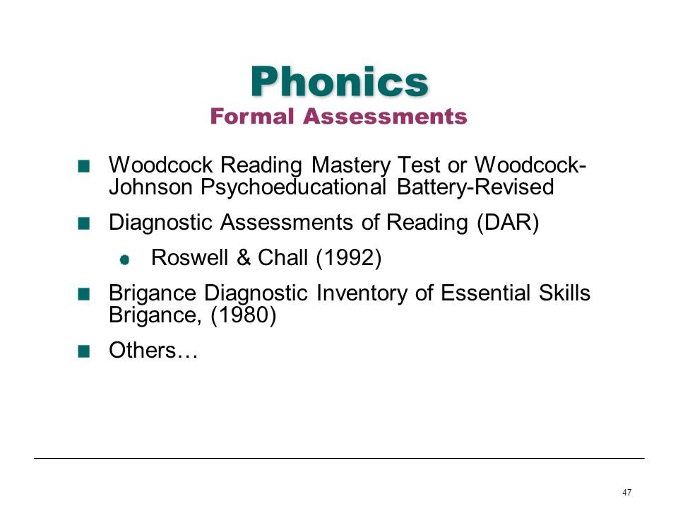 47 Phonics Woodcock Reading Mastery Test or Woodcock- Johnson Psychoeducational Battery-Revised Diagnostic Assessments of Reading (DAR) Roswell & Chal