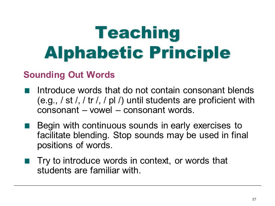 57 Teaching Alphabetic Principle Sounding Out Words Introduce words that do not contain consonant blends (e.g., / st /, / tr /, / pl /) until students