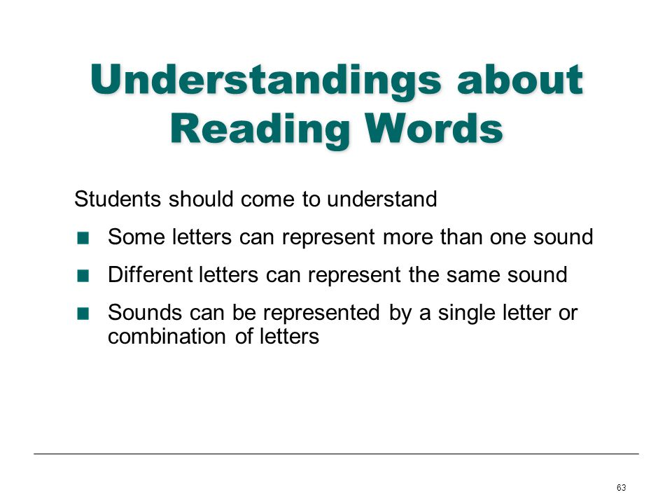 63 Understandings about Reading Words Students should come to understand Some letters can represent more than one sound Different letters can represen