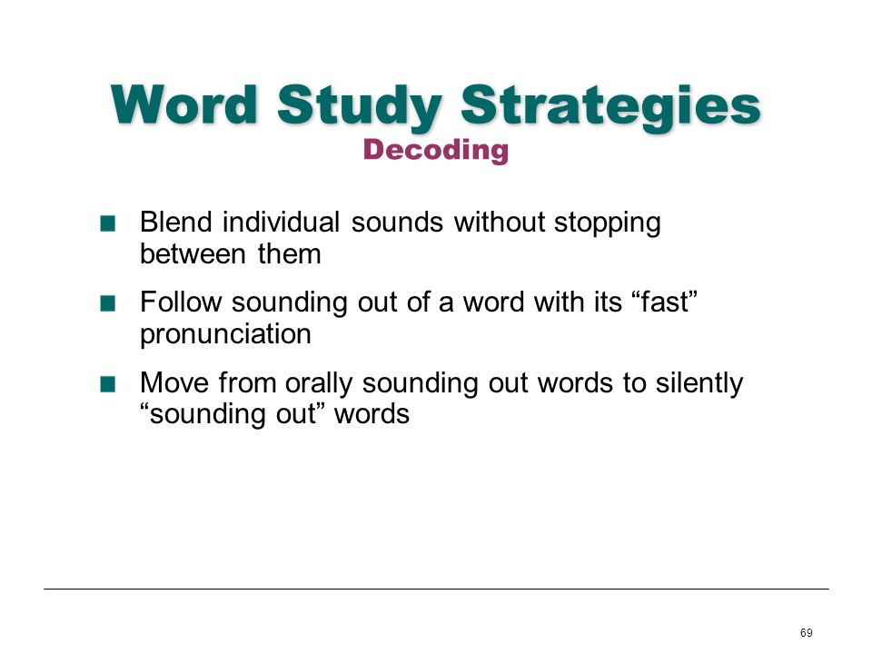 69 Word Study Strategies Blend individual sounds without stopping between them Follow sounding out of a word with its fast pronunciation Move from ora