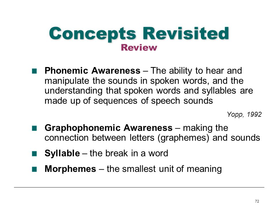 72 Concepts Revisited Phonemic Awareness – The ability to hear and manipulate the sounds in spoken words, and the understanding that spoken words and