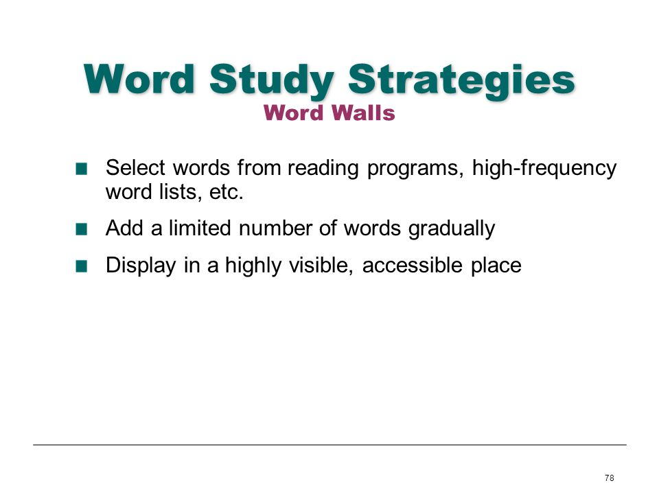 78 Word Study Strategies Select words from reading programs, high-frequency word lists, etc. Add a limited number of words gradually Display in a high
