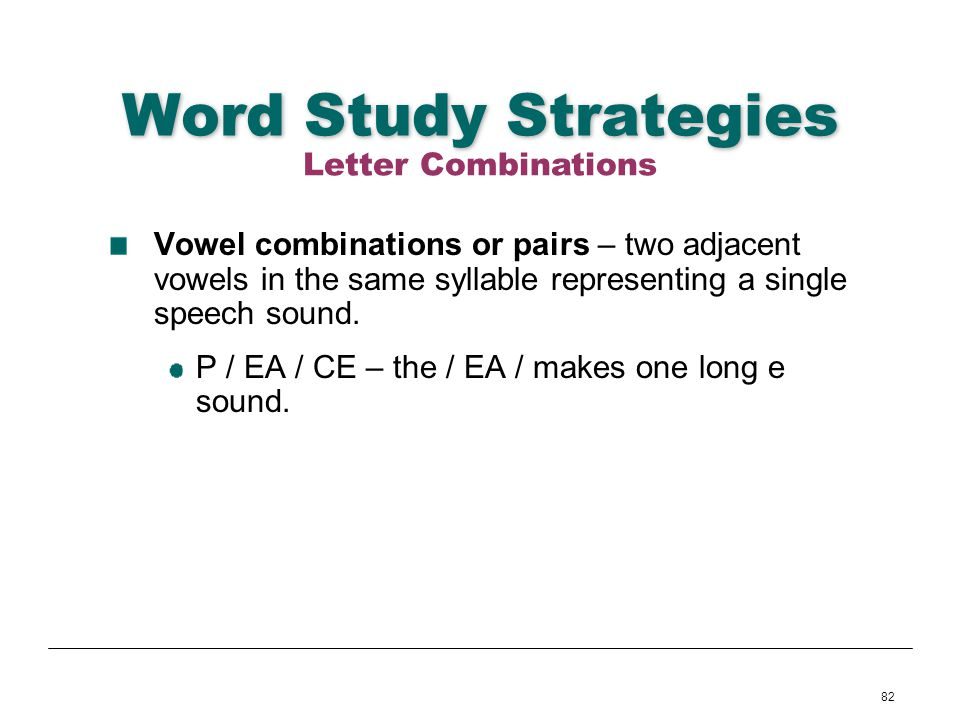 82 Word Study Strategies Vowel combinations or pairs – two adjacent vowels in the same syllable representing a single speech sound. P / EA / CE – the