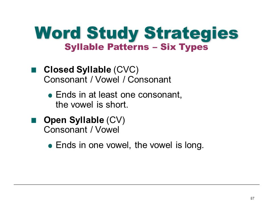 87 Word Study Strategies Closed Syllable (CVC) Consonant / Vowel / Consonant Ends in at least one consonant, the vowel is short. Open Syllable (CV) Co