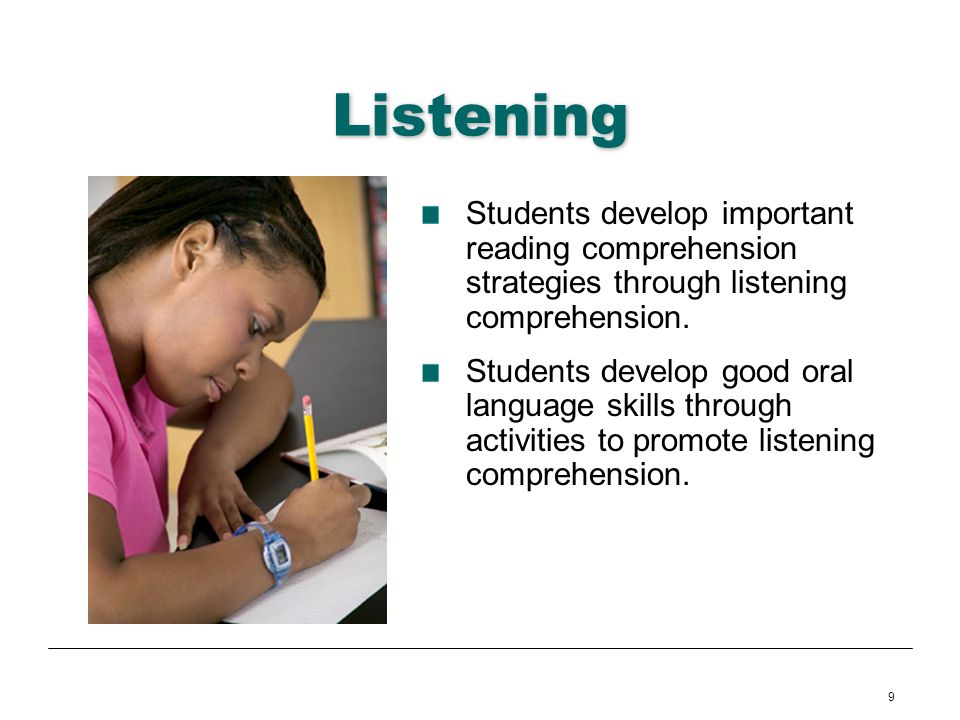 9 Listening Students develop important reading comprehension strategies through listening comprehension. Students develop good oral language skills th