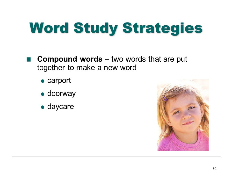 90 Word Study Strategies Compound words – two words that are put together to make a new word carport doorway daycare