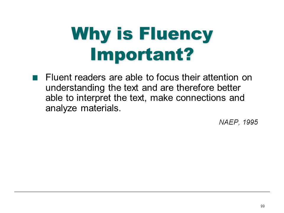99 Why is Fluency Important? Fluent readers are able to focus their attention on understanding the text and are therefore better able to interpret the