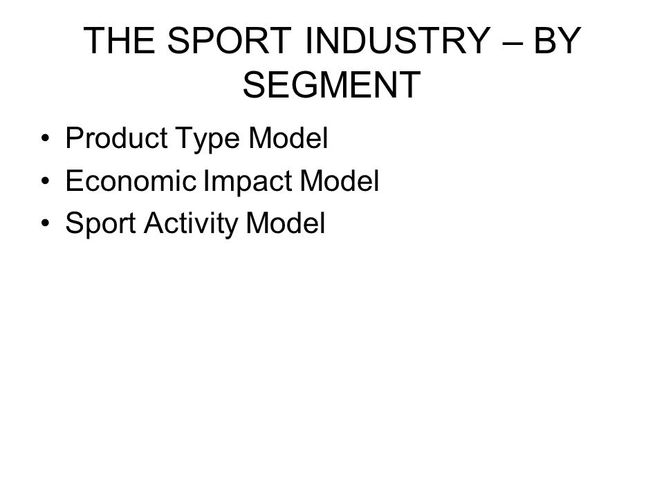 THE SPORT INDUSTRY – BY SEGMENT Product Type Model Economic Impact Model Sport Activity Model