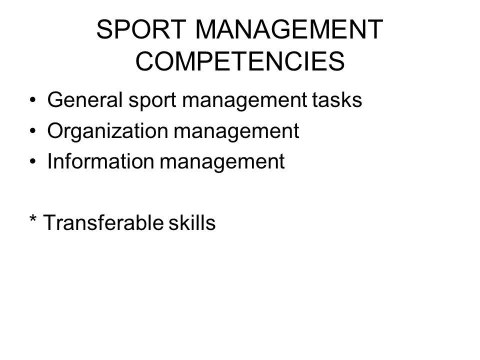 SPORT MANAGEMENT COMPETENCIES General sport management tasks Organization management Information management * Transferable skills